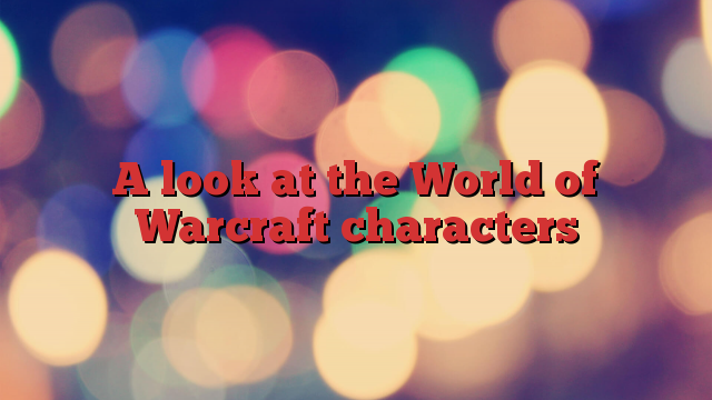 A look at the World of Warcraft characters