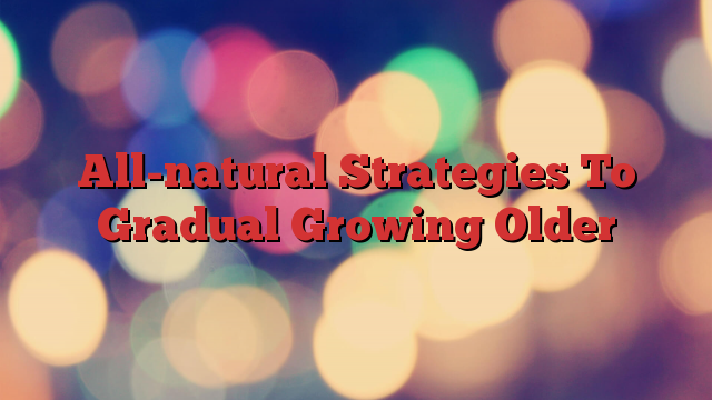 All-natural Strategies To Gradual Growing Older