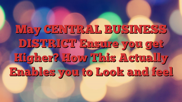 May CENTRAL BUSINESS DISTRICT Ensure you get Higher? How This Actually Enables you to Look and feel