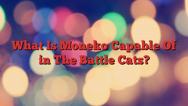 What Is Moneko Capable Of in The Battle Cats?